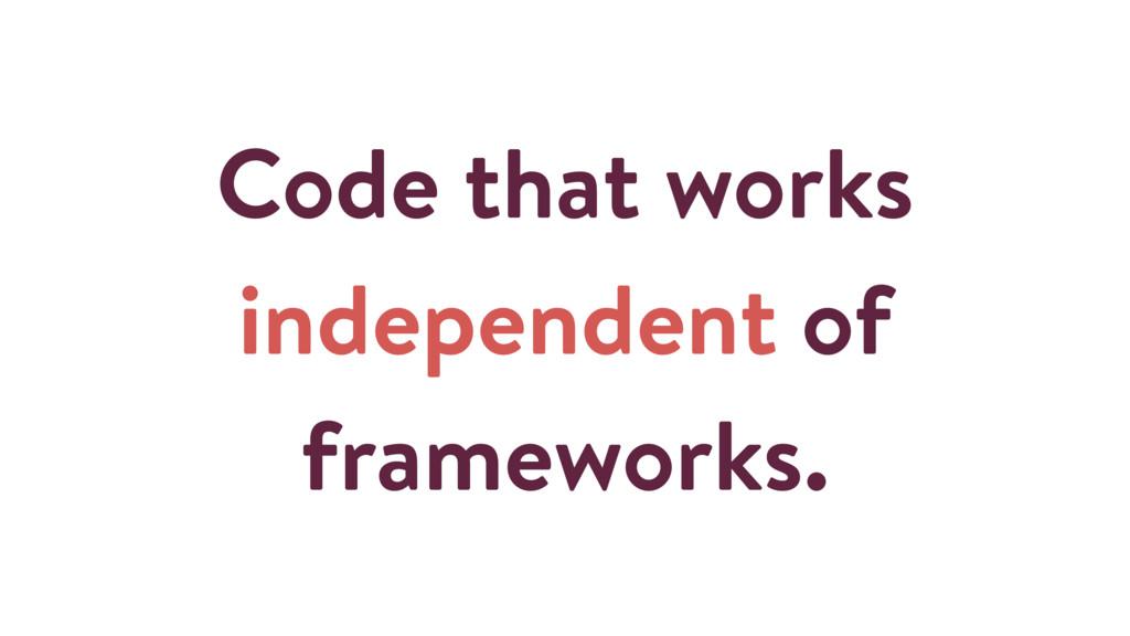 Code that works independent of frameworks.