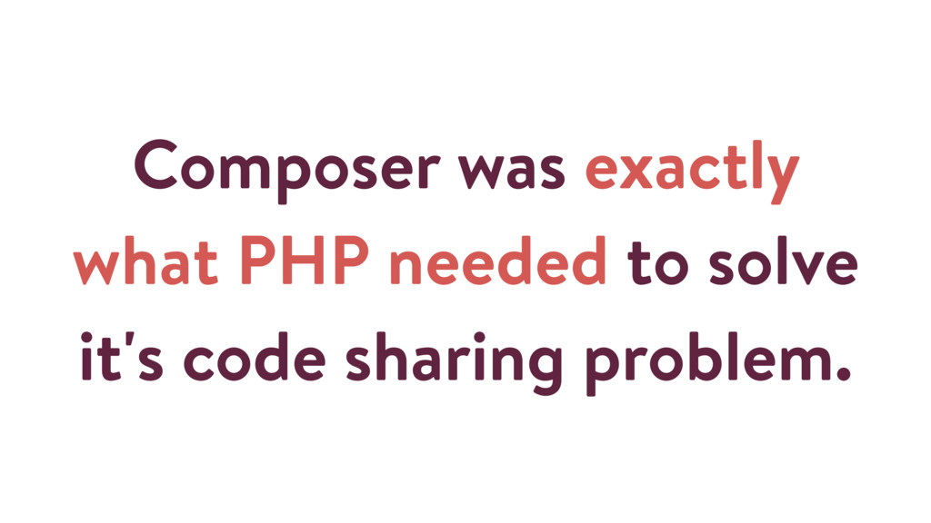 Composer was exactly what PHP needed to solve i...