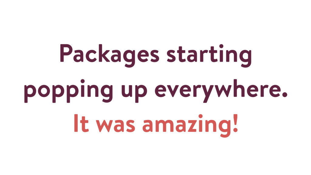 Packages starting popping up everywhere. It was...