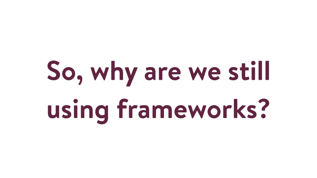 So, why are we still using frameworks?