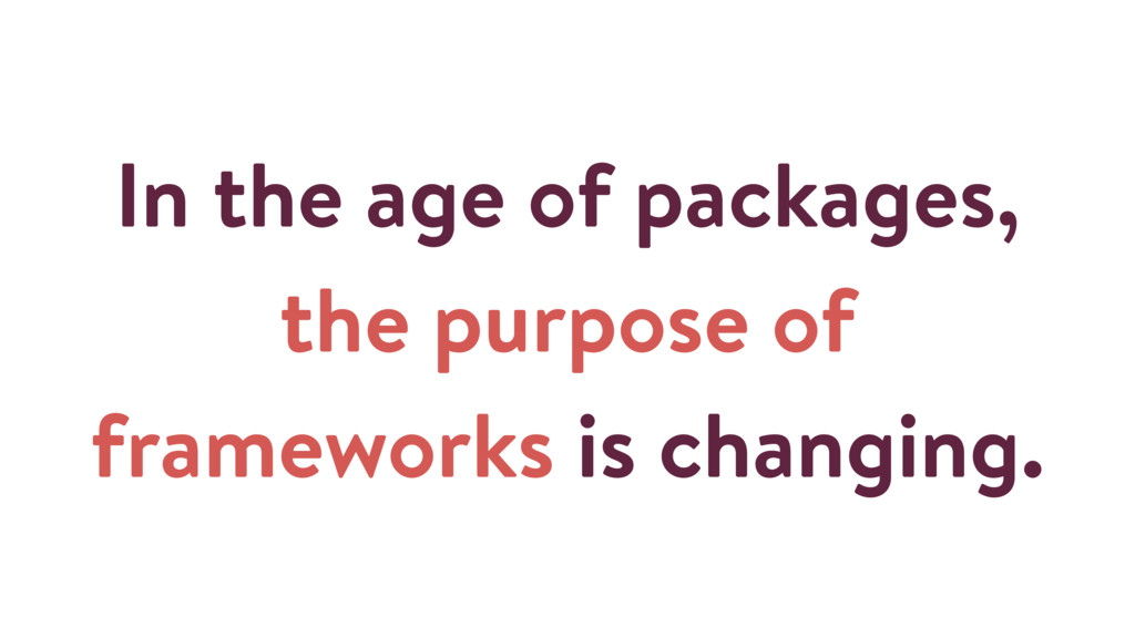 In the age of packages, the purpose of framewor...