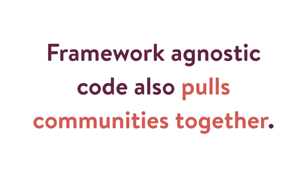 Framework agnostic code also pulls communities ...