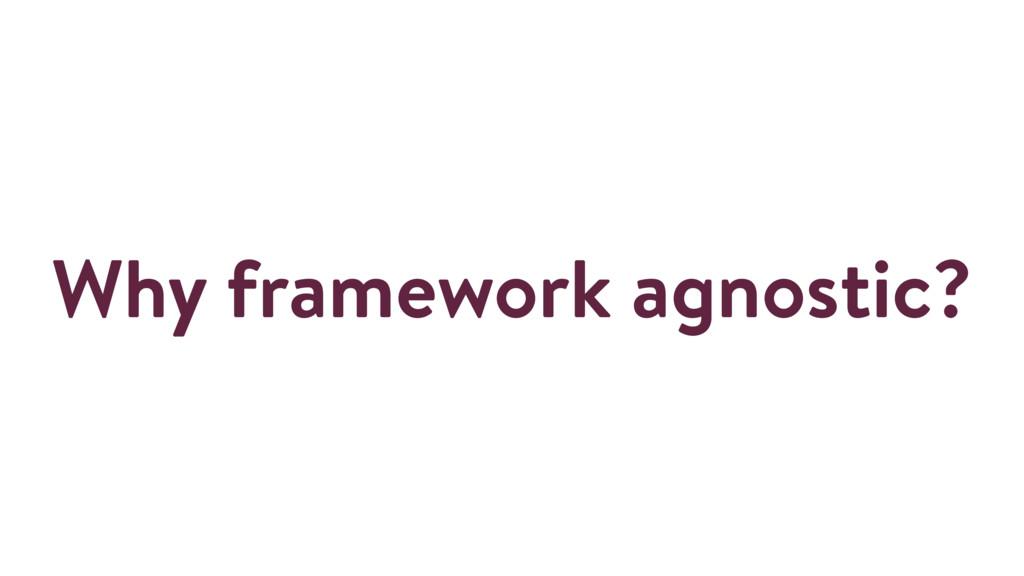 Why framework agnostic?