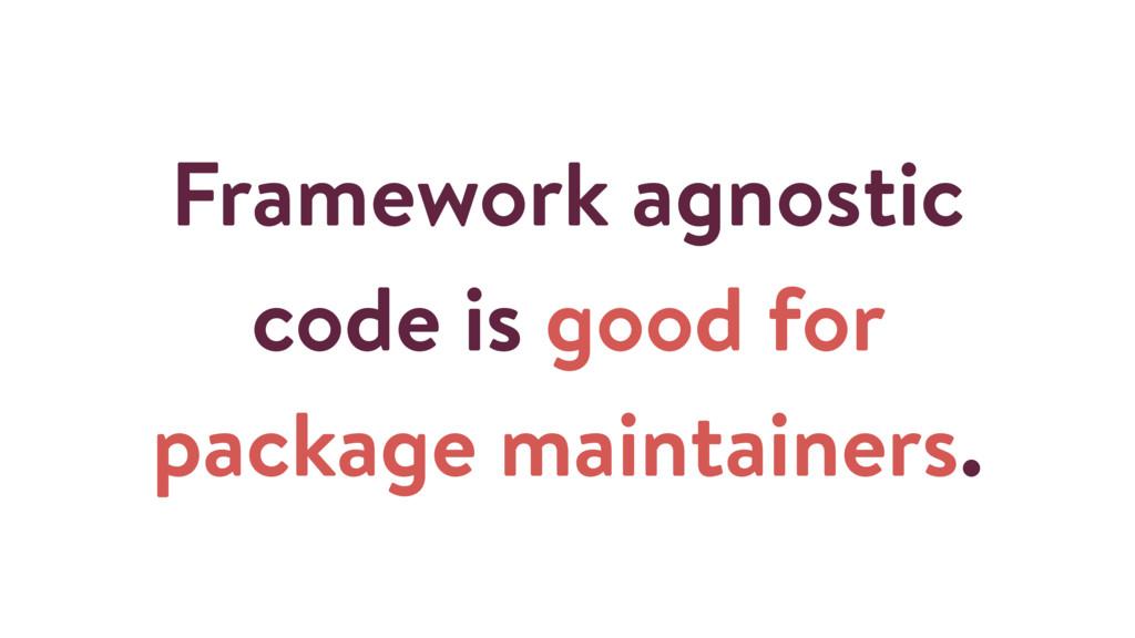 Framework agnostic code is good for package mai...