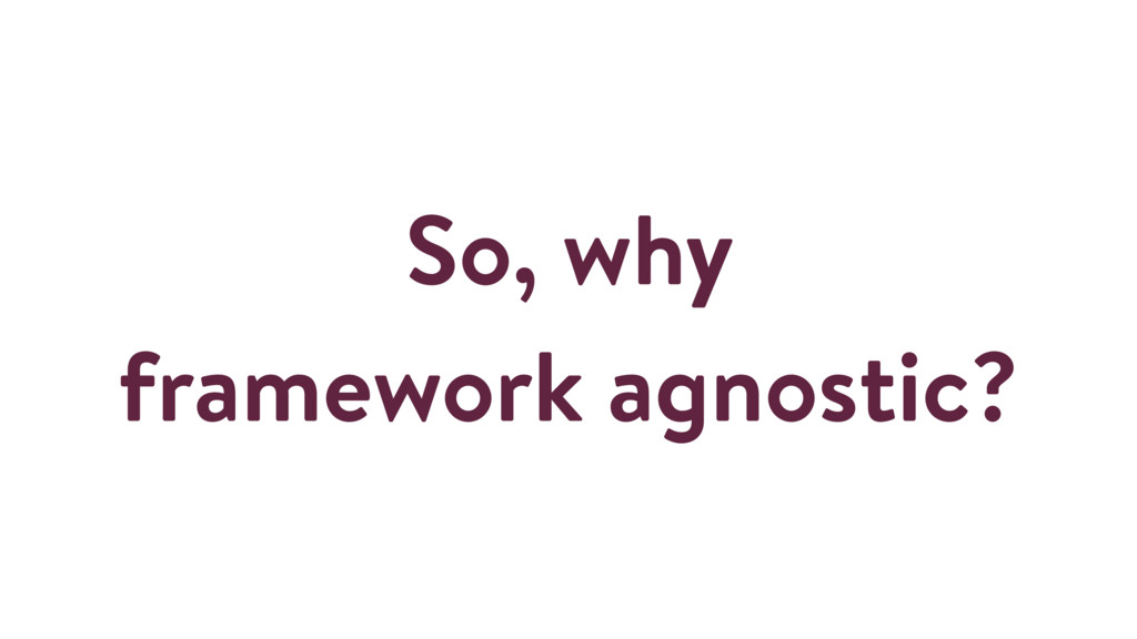 So, why framework agnostic?