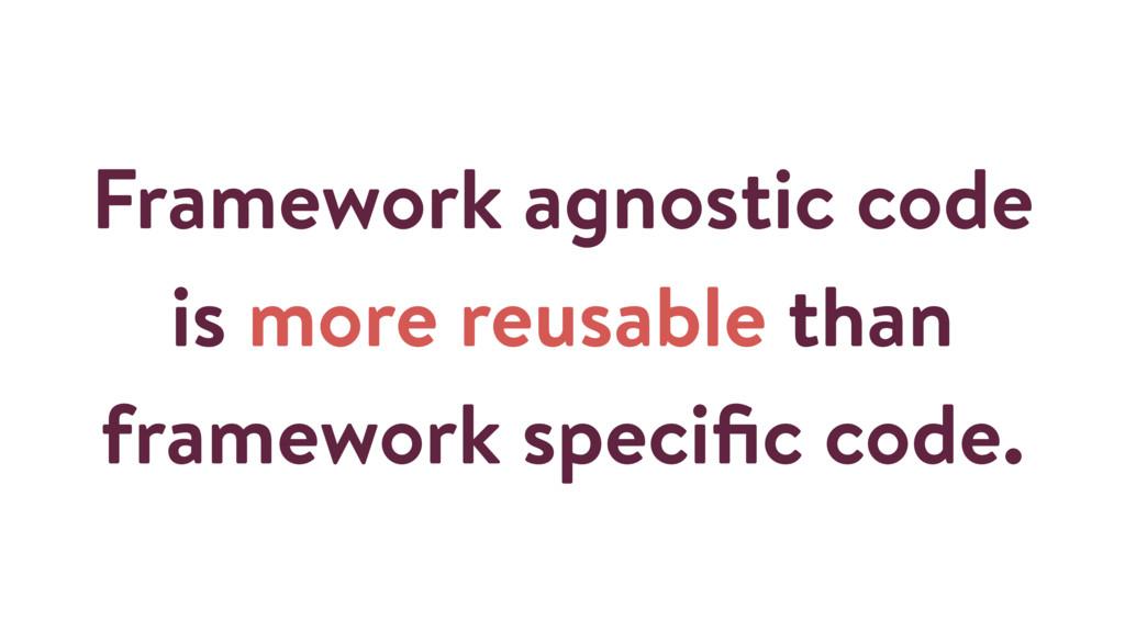 Framework agnostic code is more reusable than f...