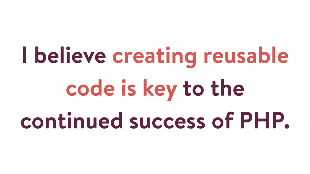 I believe creating reusable code is key to the ...