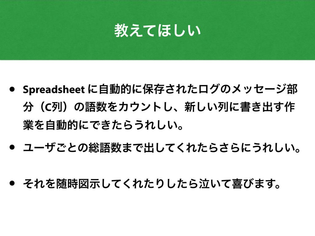ڭ͑ͯ΄͍͠ • Spreadsheet ʹࣗಈతʹอଘ͞Εͨϩάͷϝοηʔδ෦ ʢCྻʣͷ...