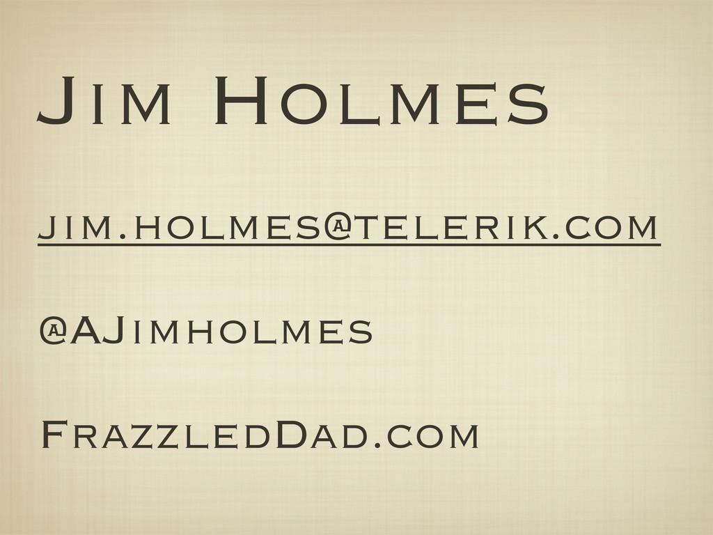 Jim Holmes ! jim@falafel.com ! @AJimholmes !...