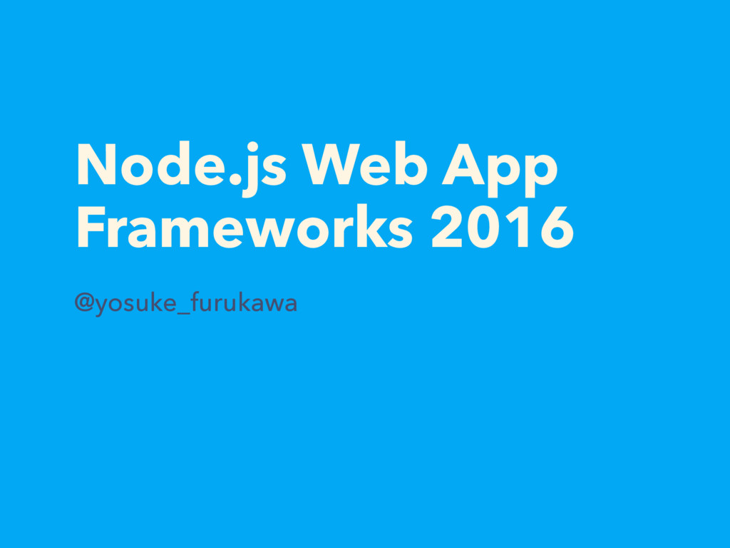 Node.js Web App Frameworks 2016 @yosuke_furukawa