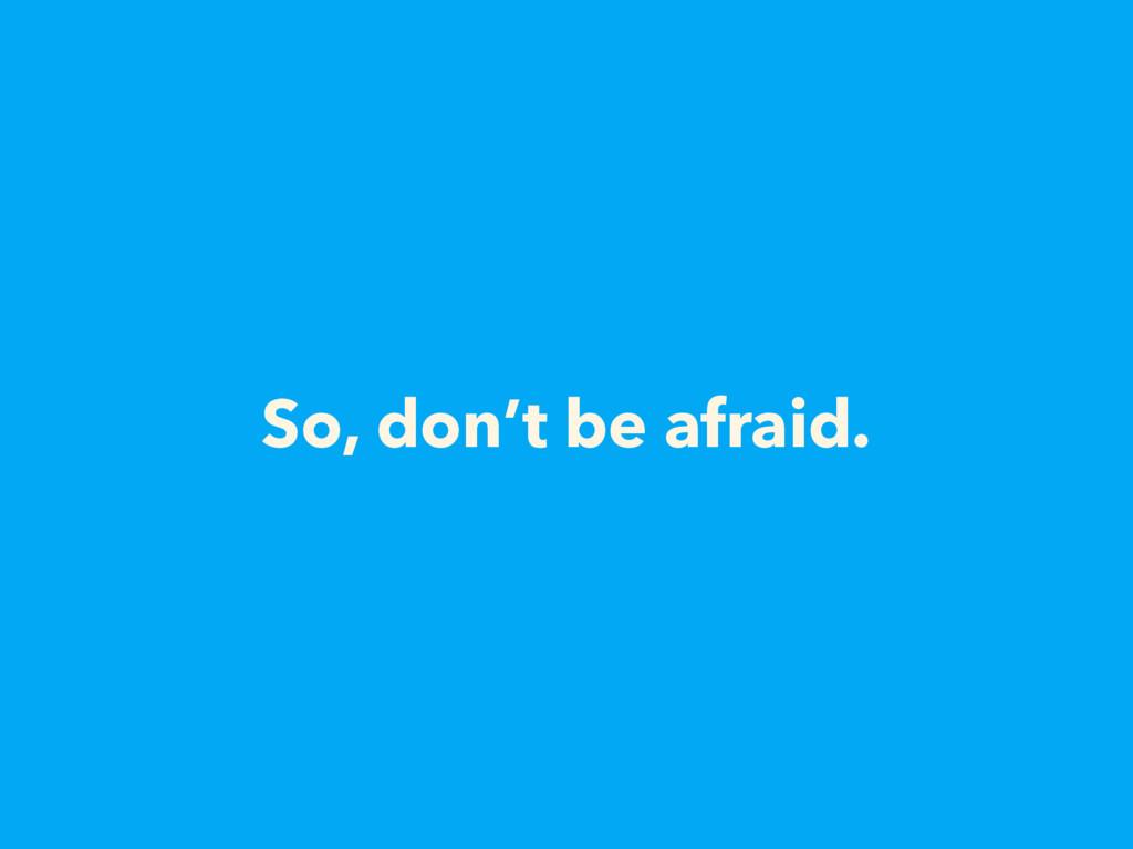 So, don't be afraid.