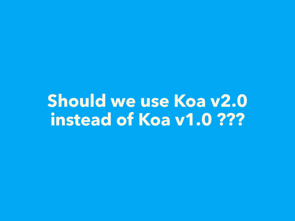 Should we use Koa v2.0 instead of Koa v1.0 ???