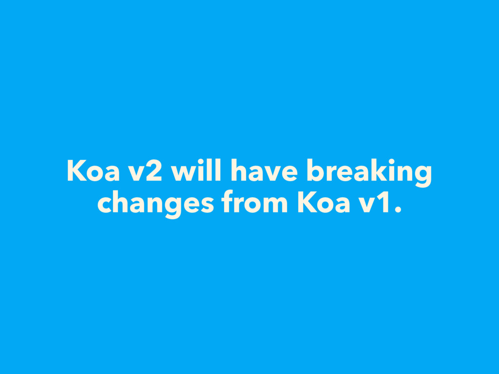 Koa v2 will have breaking changes from Koa v1.