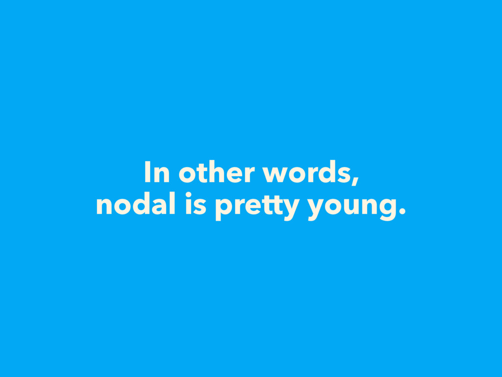 In other words, nodal is pretty young.