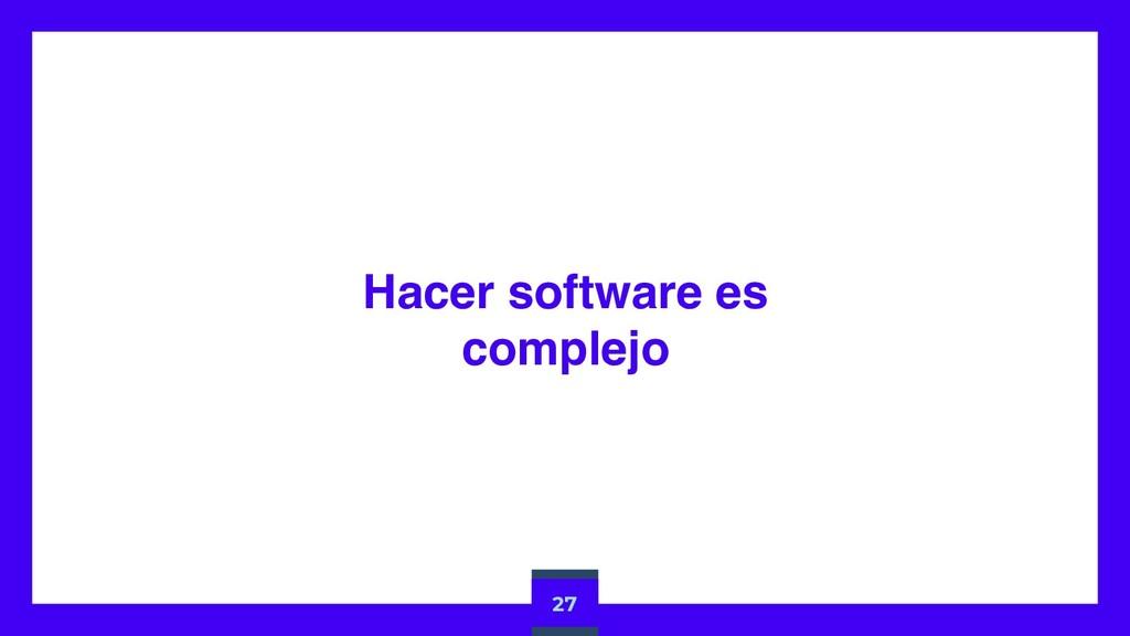 Hacer software es complejo 27