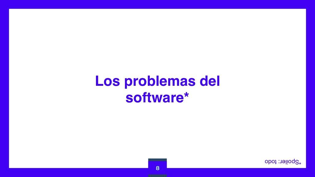 Los problemas del software* 8 *Spoiler: todo
