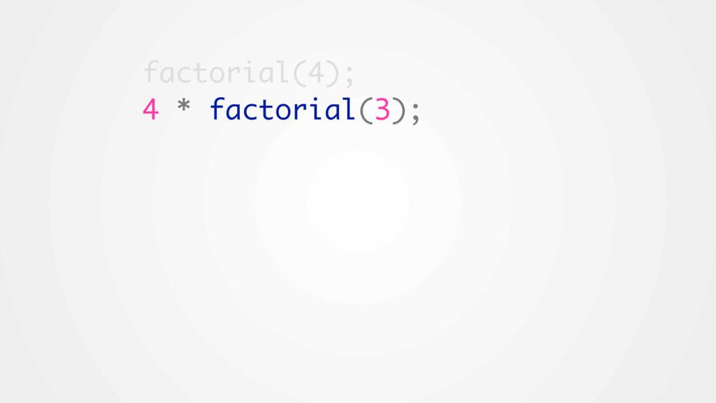 factorial(4); 4 * factorial(3);