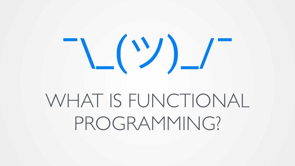 ¯\_(ϑ)_/¯ WHAT IS FUNCTIONAL PROGRAMMING?
