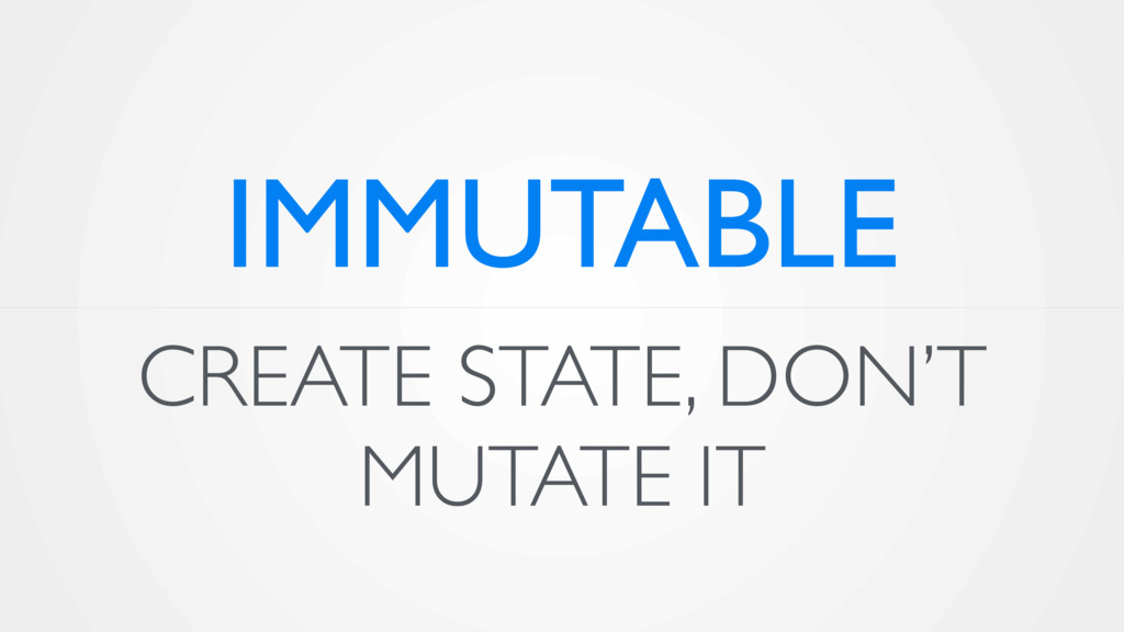 CREATE STATE, DON'T MUTATE IT IMMUTABLE