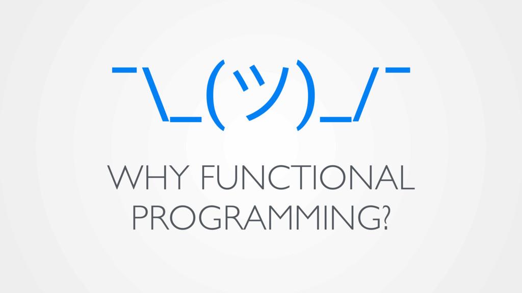 ¯\_(ϑ)_/¯ WHY FUNCTIONAL PROGRAMMING?
