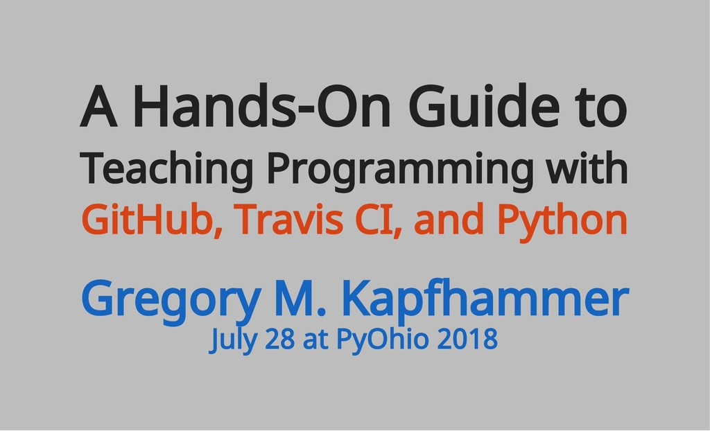 July 28 at PyOhio 2018 A Hands-On Guide to Teac...