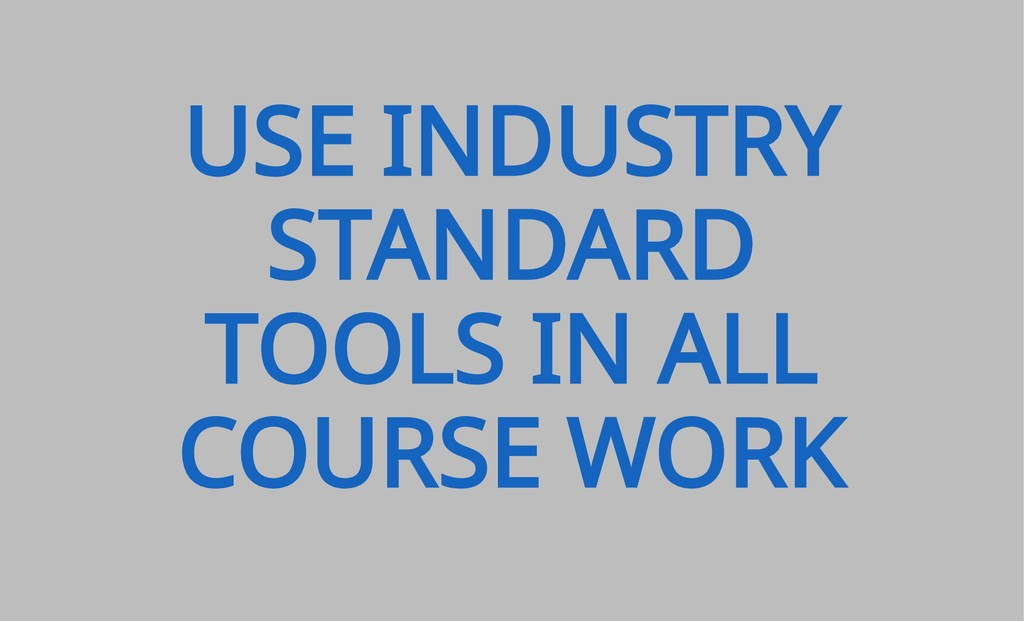 USE INDUSTRY STANDARD TOOLS IN ALL COURSE WORK