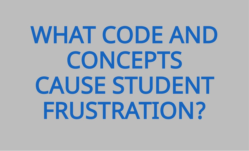 WHAT CODE AND CONCEPTS CAUSE STUDENT FRUSTRATIO...