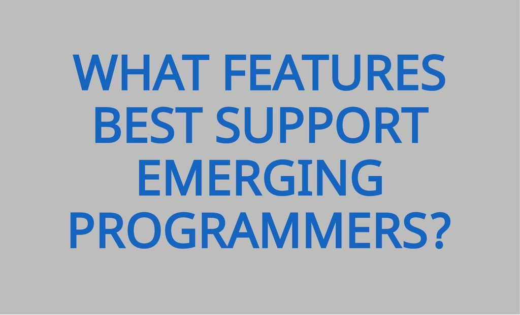 WHAT FEATURES BEST SUPPORT EMERGING PROGRAMMERS?