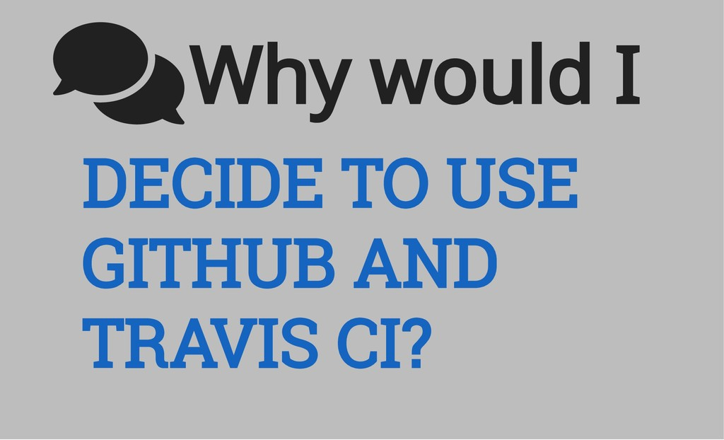 DECIDE TO USE GITHUB AND TRAVIS CI? Why would I