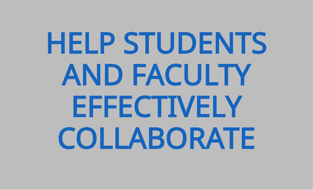 HELP STUDENTS AND FACULTY EFFECTIVELY COLLABORA...