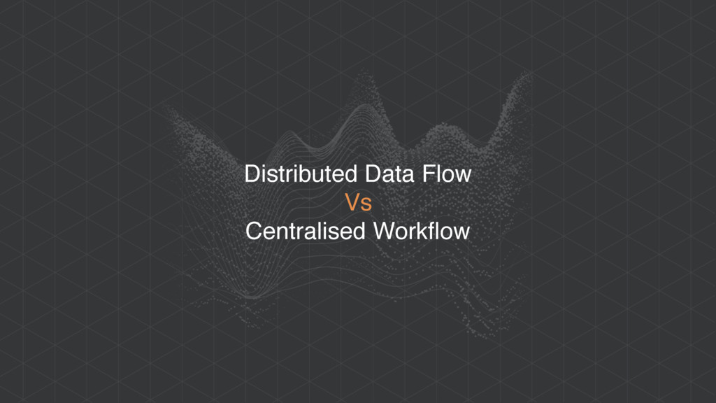 Distributed Data Flow Vs Centralised Workflow