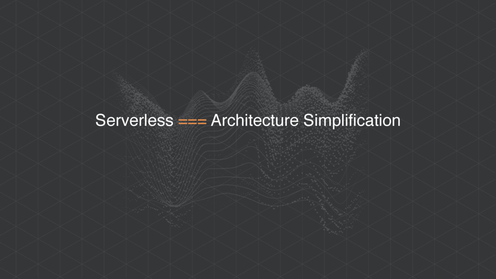Serverless === Architecture Simplification