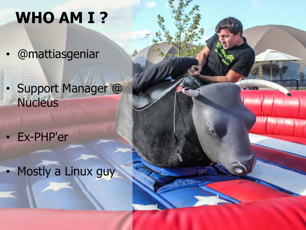 WHO AM I ? • @mattiasgeniar • Support Manager @...