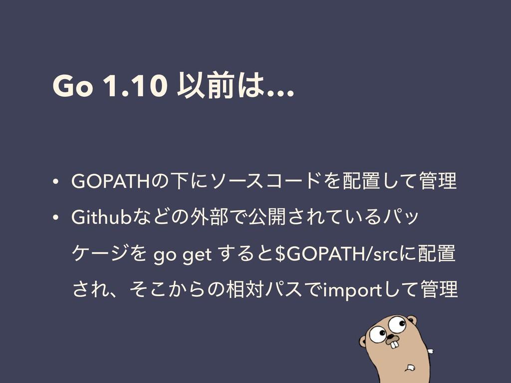 Go 1.10 Ҏલ… • GOPATHͷԼʹιʔείʔυΛஔͯ͠ཧ • Githubͳ...