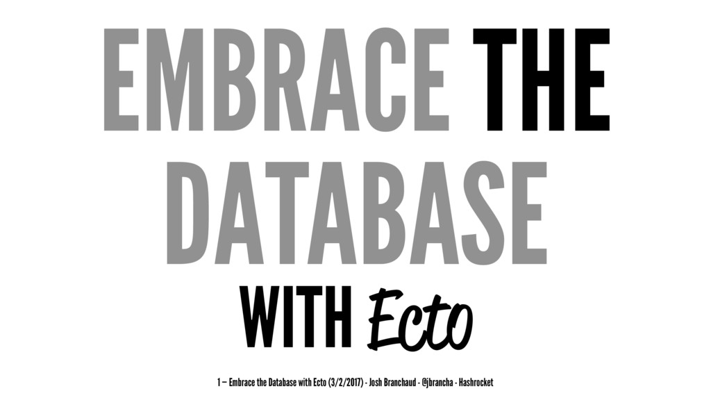 EMBRACE THE DATABASE WITH Ecto 1 — Embrace the ...
