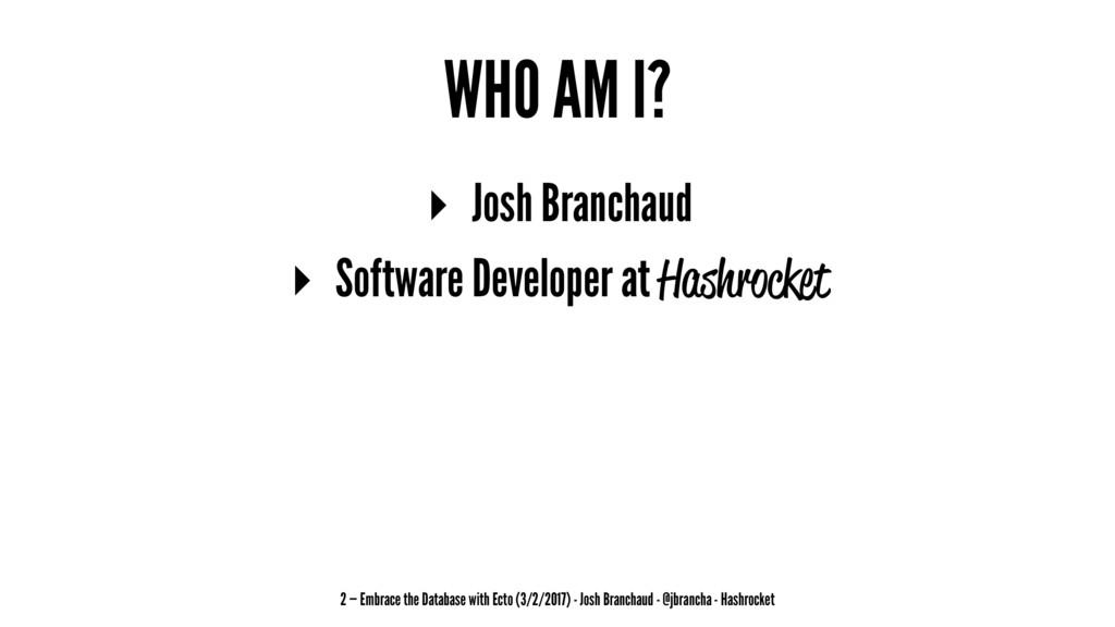 WHO AM I? ▸ Josh Branchaud ▸ Software Developer...