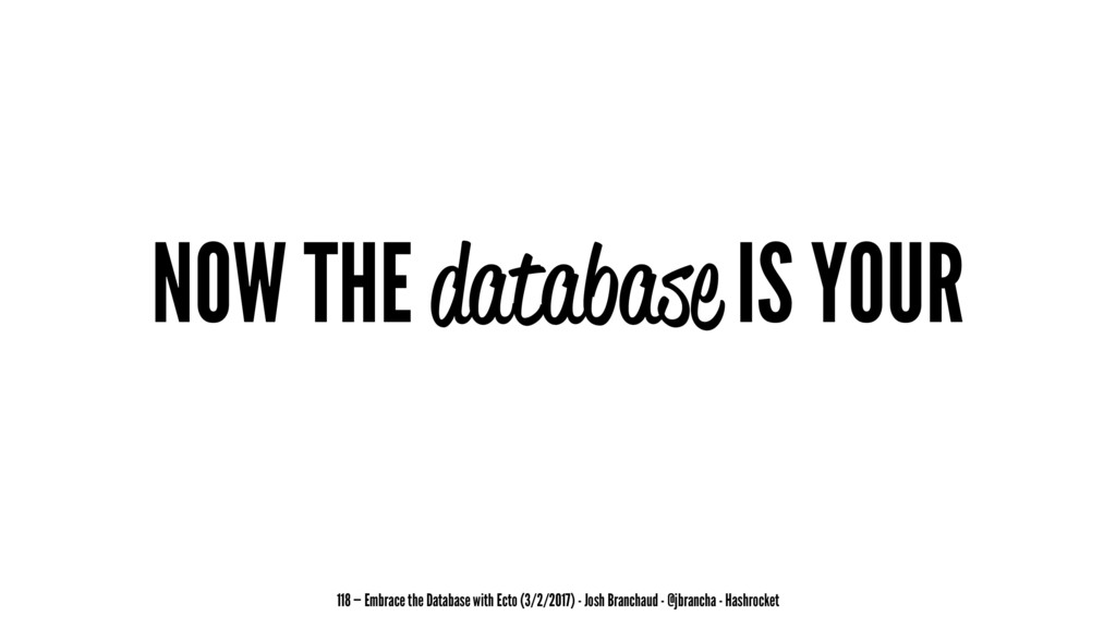 NOW THE database IS YOUR 118 — Embrace the Data...