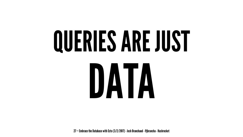 QUERIES ARE JUST DATA 27 — Embrace the Database...