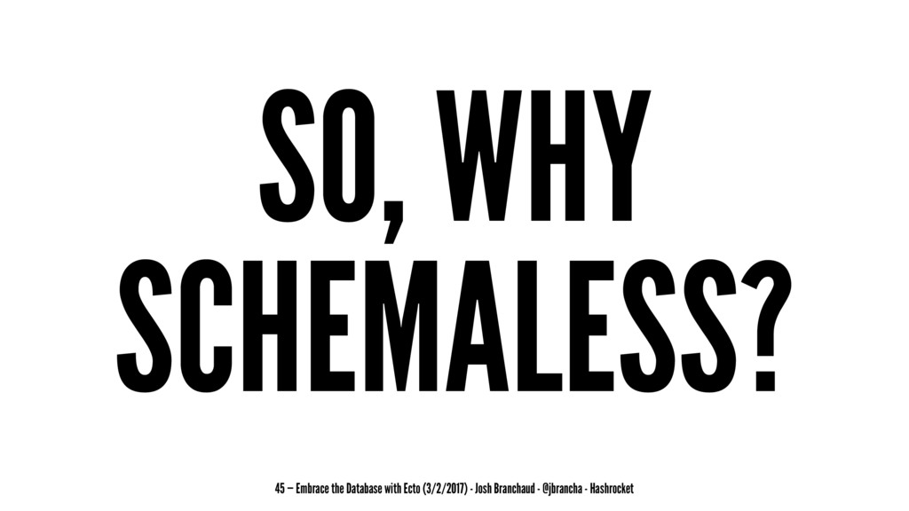 SO, WHY SCHEMALESS? 45 — Embrace the Database w...