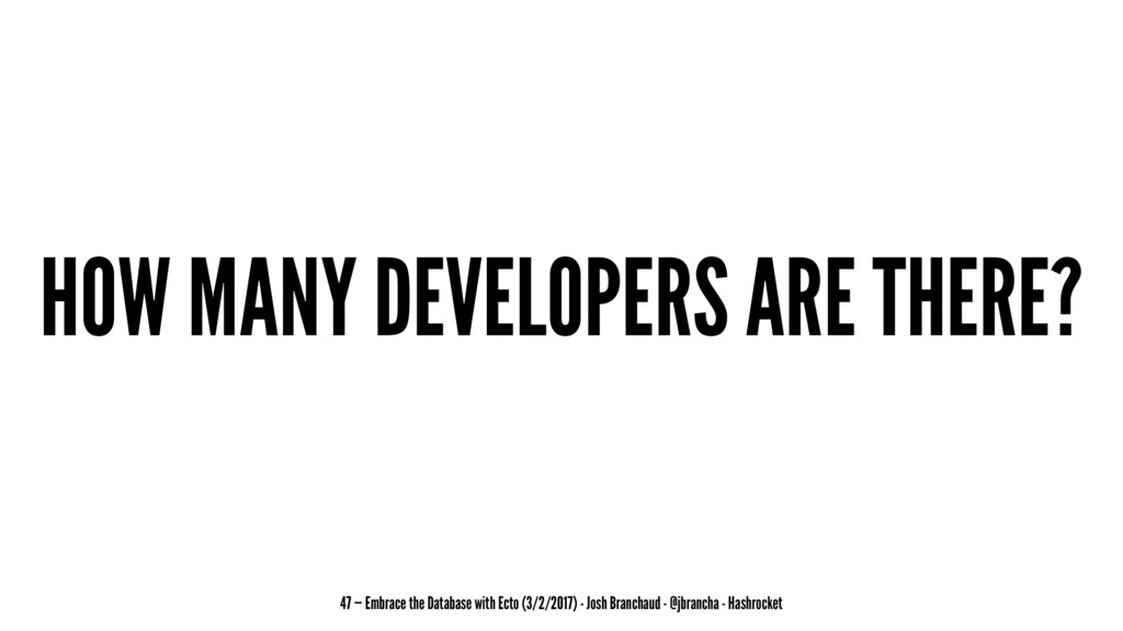 HOW MANY DEVELOPERS ARE THERE? 47 — Embrace the...
