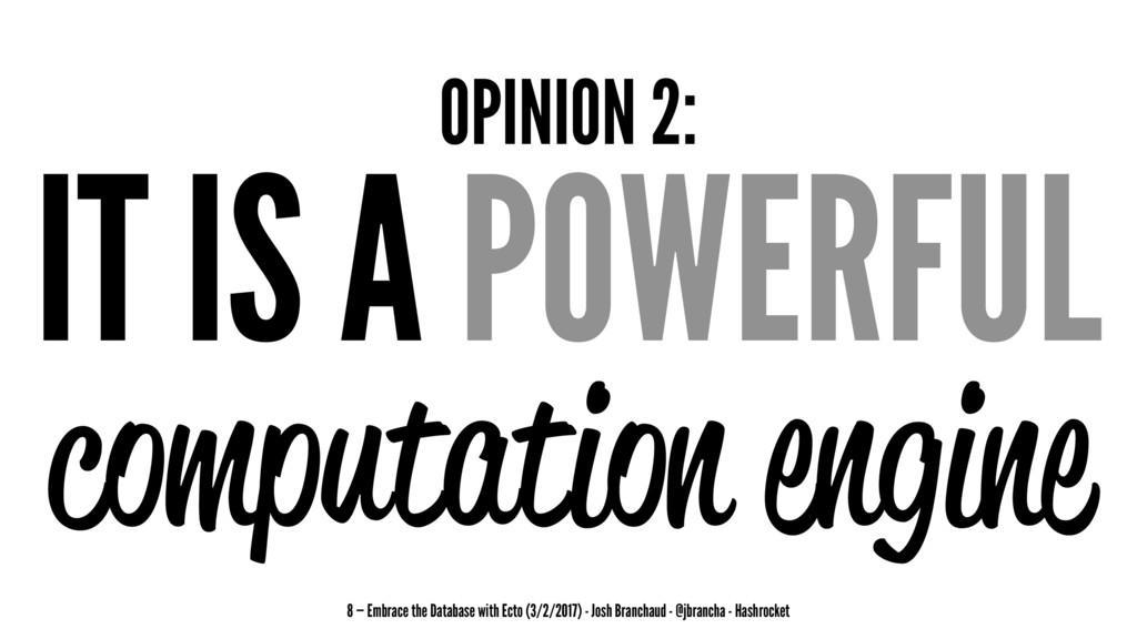 OPINION 2: IT IS A POWERFUL computation engine ...