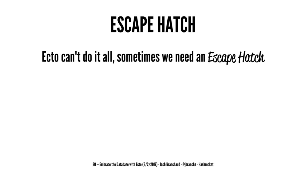 ESCAPE HATCH Ecto can't do it all, sometimes we...