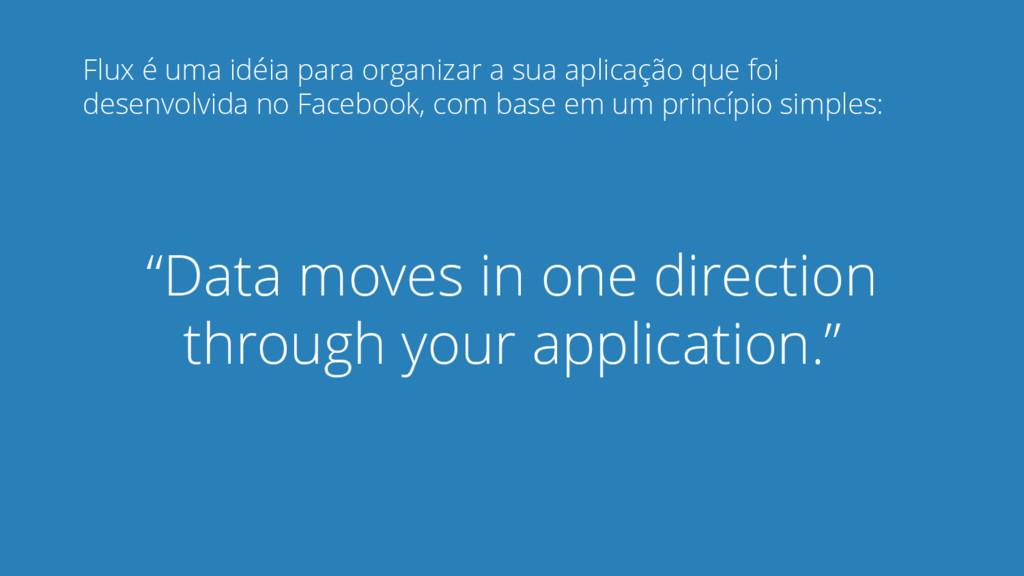 Flux é uma idéia para organizar a sua aplicação...