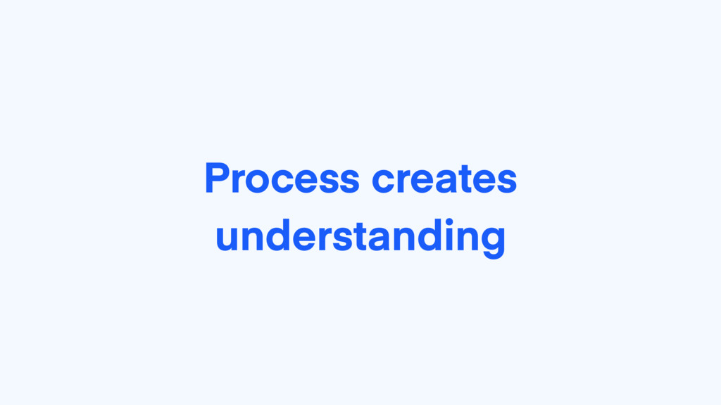 Process creates understanding
