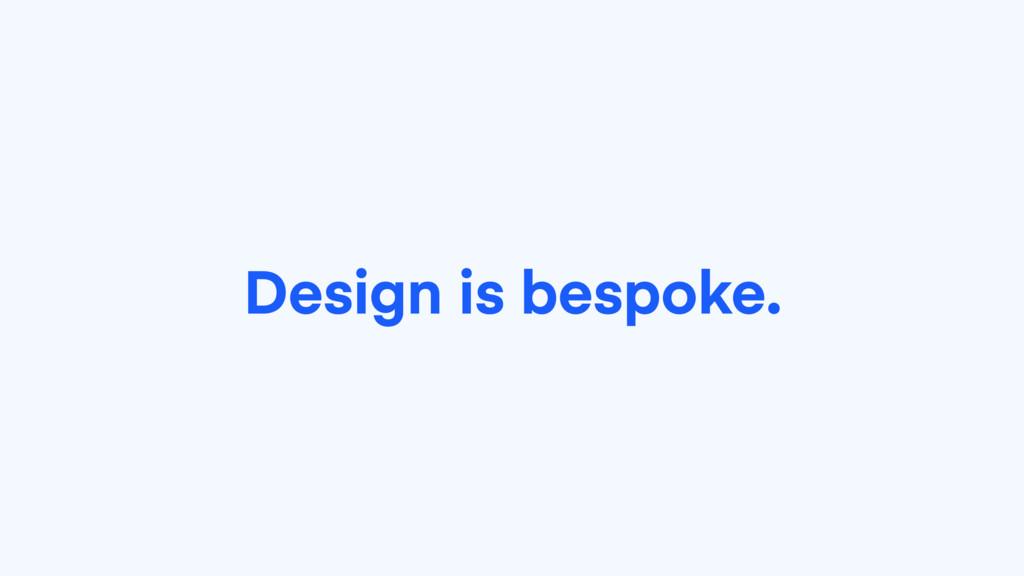 Design is bespoke.