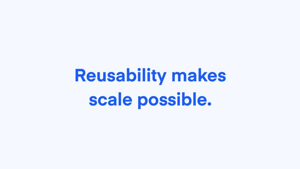 Reusability makes scale possible.