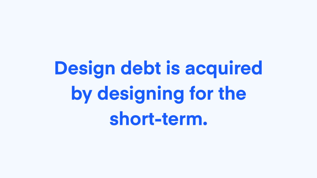 Design debt is acquired by designing for the sh...