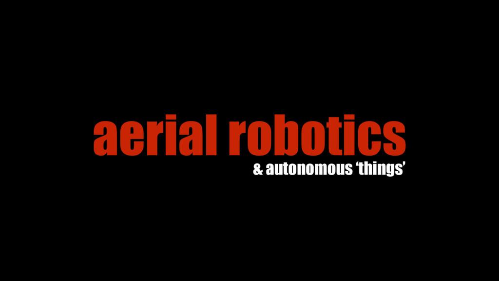 aerial robotics & autonomous 'things'