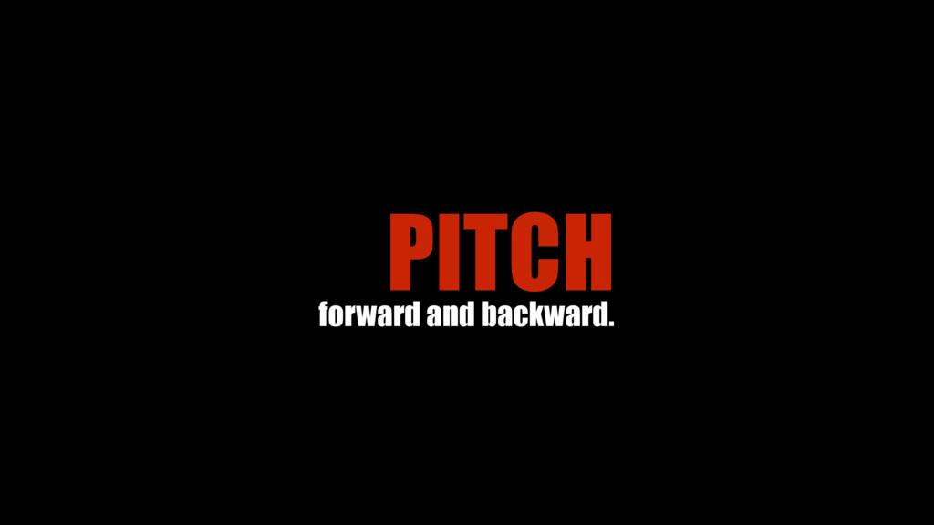 PITCH forward and backward.