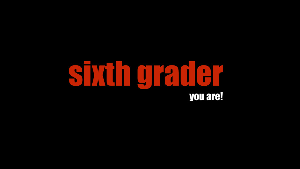 sixth grader you are!